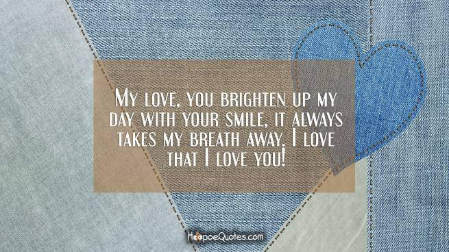 My love, you brighten up my day with your smile, it always takes my breath away. I love that I love you!