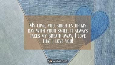 My love, you brighten up my day with your smile, it always takes my breath away. I love that I love you! I Love You Quotes