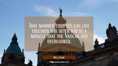 That married couples can live together day after day is a miracle that the Vatican has overlooked.