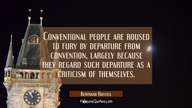Conventional people are roused to fury by departure from convention largely because they regard suc