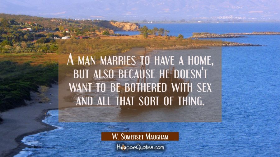 A man marries to have a home but also because he doesn't want to be bothered with sex and all that W. Somerset Maugham Quotes