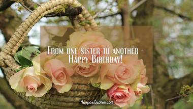 From one sister to another - Happy Birthday! Quotes