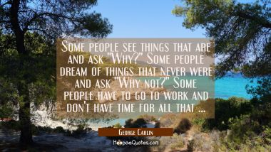 Some people see things that are and ask Why? Some people dream of things that never were and ask Wh George Carlin Quotes