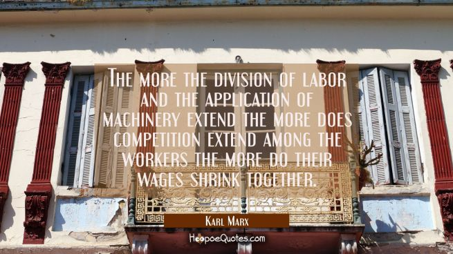 The more the division of labor and the application of machinery extend the more does competition ex
