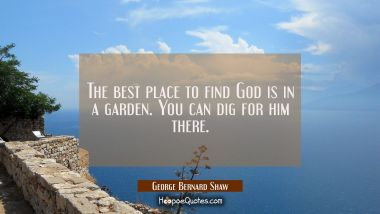 The best place to find God is in a garden. You can dig for him there. George Bernard Shaw Quotes