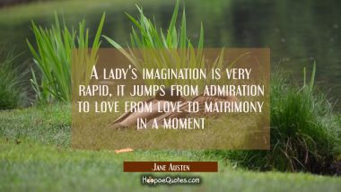 A lady's imagination is very rapid, it jumps from admiration to love from love to matrimony in a mo Jane Austen Quotes