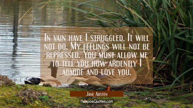 In vain have I struggled. It will not do. My feelings will not be repressed. You must allow me to t