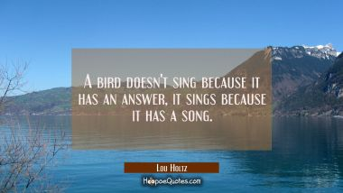 A bird doesn't sing because it has an answer it sings because it has a song. Lou Holtz Quotes