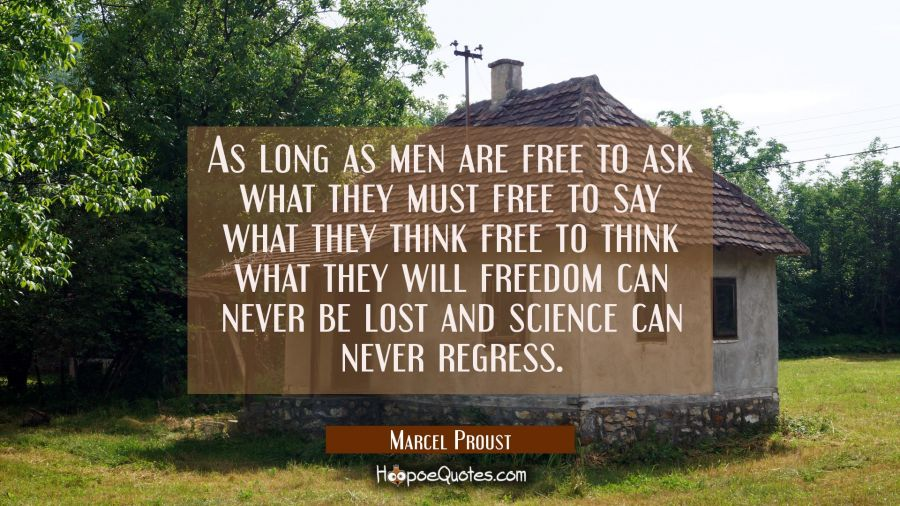 As long as men are free to ask what they must free to say what they think free to think what they w Marcel Proust Quotes