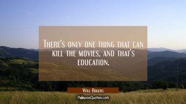 There's only one thing that can kill the movies and that's education. Will Rogers Quotes