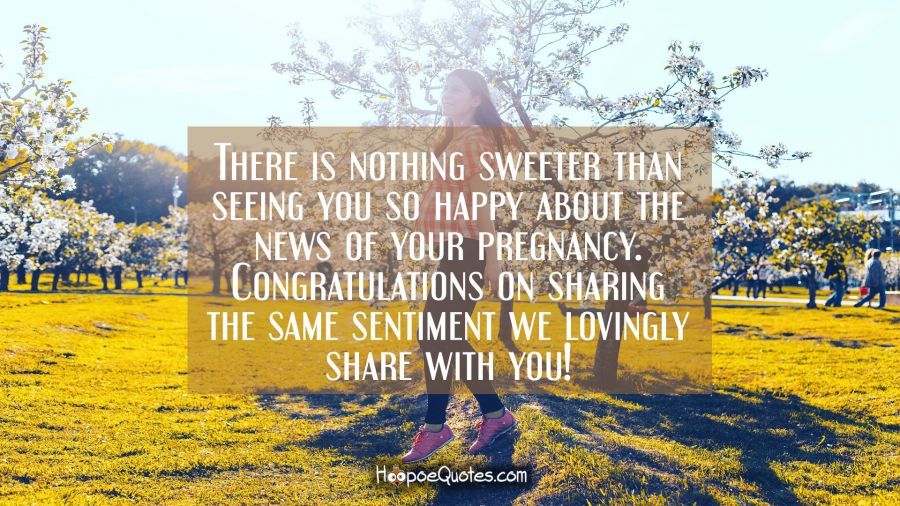 There is nothing sweeter than seeing you so happy about the news of your pregnancy. Congratulations on sharing the same sentiment we lovingly share with you! Pregnancy Quotes