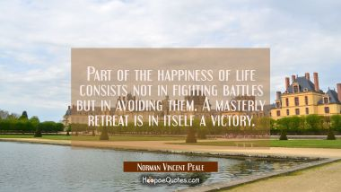 Part of the happiness of life consists not in fighting battles but in avoiding them. A masterly ret