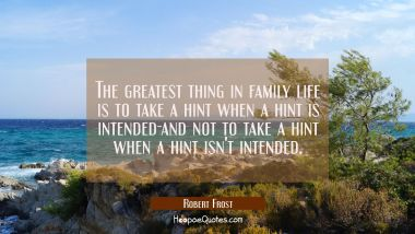 The greatest thing in family life is to take a hint when a hint is intended-and not to take a hint Robert Frost Quotes