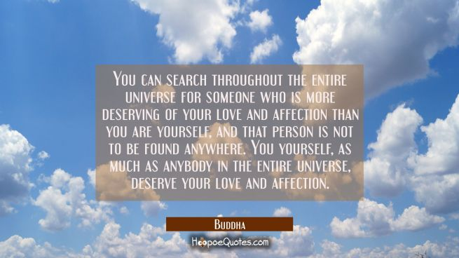 You can search throughout the entire universe for someone who is more deserving of your love and af