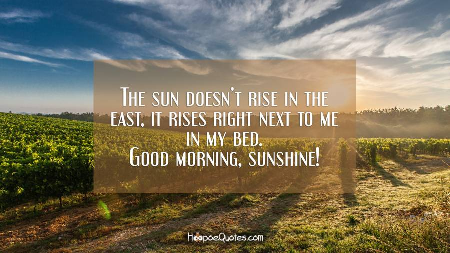 The sun doesn't rise in the east, it rises right next to me in my bed. Good morning, sunshine! Good Morning Quotes
