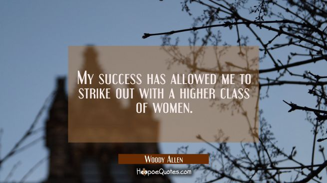 My success has allowed me to strike out with a higher class of women.