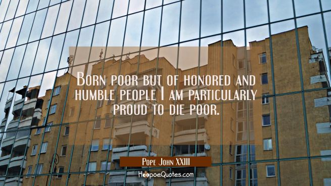 Born poor but of honored and humble people I am particularly proud to die poor.