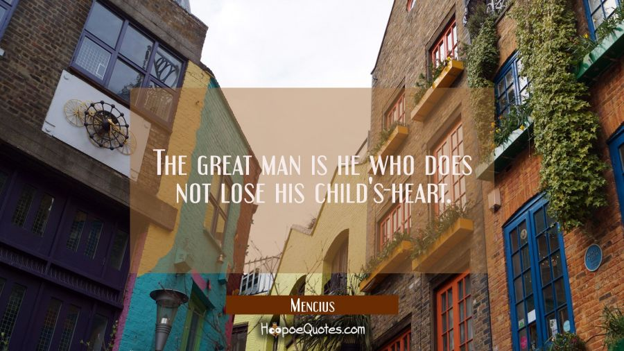 The great man is he who does not lose his child's-heart. Mencius Quotes