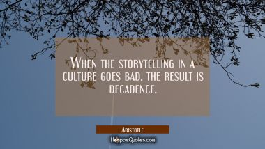 When the storytelling in a culture goes bad the result is decadence. Aristotle Quotes