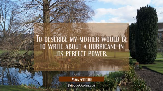 To describe my mother would be to write about a hurricane in its perfect power.