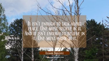 It isn't enough to talk about peace. One must believe in it. And it isn't enough to believe in it. Eleanor Roosevelt Quotes
