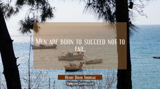 Men are born to succeed not to fail.