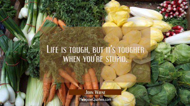 Life is tough, but it's tougher when you're stupid.