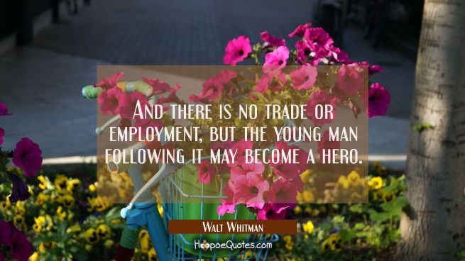 And there is no trade or employment but the young man following it may become a hero.