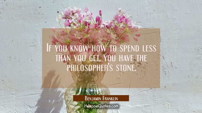 If you know how to spend less than you get you have the philosopher's stone.