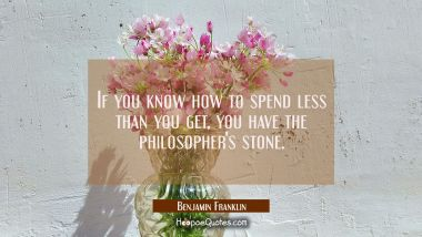If you know how to spend less than you get you have the philosopher's stone. Benjamin Franklin Quotes