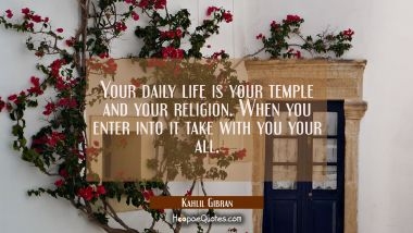 Your daily life is your temple and your religion. When you enter into it take with you your all. Kahlil Gibran Quotes