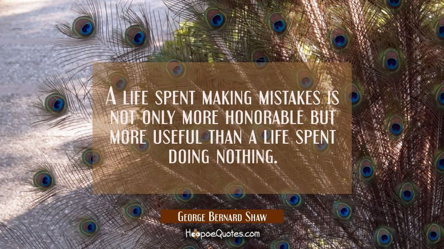 A life spent making mistakes is not only more honorable but more useful than a life spent doing not George Bernard Shaw Quotes