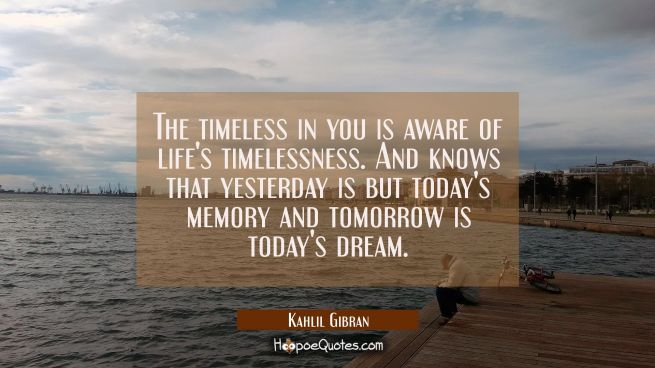 The timeless in you is aware of life's timelessness. And knows that yesterday is but today's memory and tomorrow is today's dream.