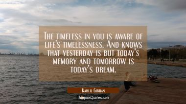 The timeless in you is aware of life's timelessness. And knows that yesterday is but today's memory and tomorrow is today's dream. Kahlil Gibran Quotes