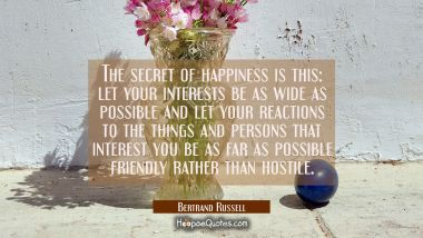 The secret of happiness is this: let your interests be as wide as possible and let your reactions t