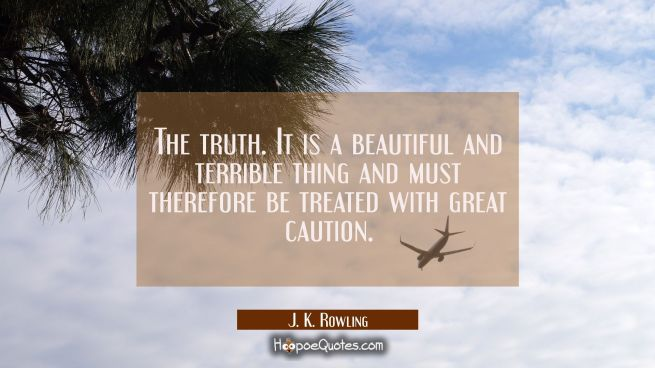 The truth. It is a beautiful and terrible thing and must therefore be treated with great caution.