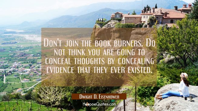 Don't join the book burners. Do not think you are going to conceal thoughts by concealing evidence