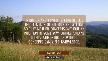 Intuition and concepts constitute... the elements of all our knowledge so that neither concepts wit