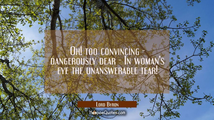 Oh! too convincing -- dangerously dear -- In woman's eye the unanswerable tear! Lord Byron Quotes