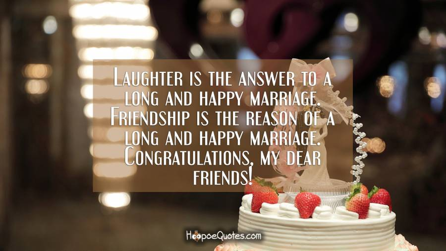 Laughter is the answer to a long and happy marriage. Friendship is the reason of a long and happy marriage. Congratulations, my dear friends! Wedding Quotes