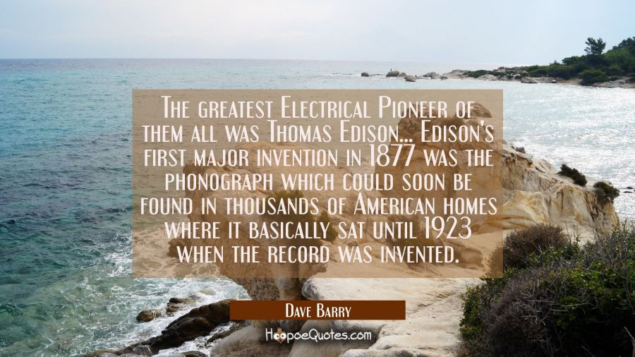 The greatest Electrical Pioneer of them all was Thomas Edison... Edison's first major invention in Dave Barry Quotes