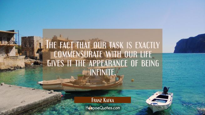 The fact that our task is exactly commensurate with our life gives it the appearance of being infin