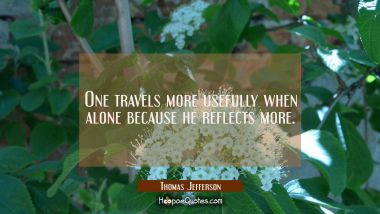 One travels more usefully when alone because he reflects more.
