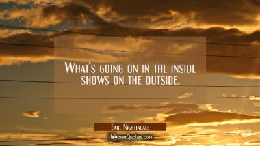 What's going on in the inside shows on the outside.