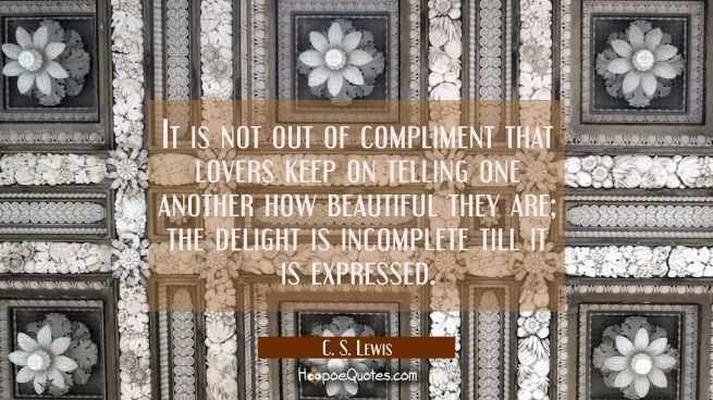 It is not out of compliment that lovers keep on telling one another how beautiful they are; the delight is incomplete till it is expressed