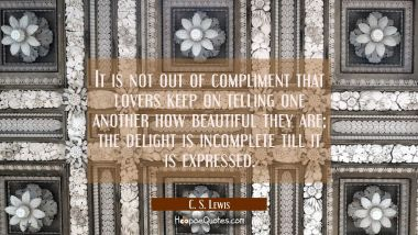 It is not out of compliment that lovers keep on telling one another how beautiful they are; the delight is incomplete till it is expressed C. S. Lewis Quotes