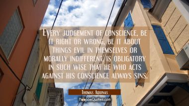 Every judgement of conscience be it right or wrong be it about things evil in themselves or morally