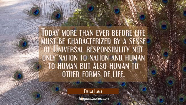 Today more than ever before life must be characterized by a sense of Universal responsibility not o