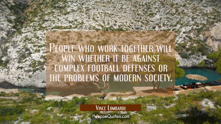 People who work together will win whether it be against complex football defenses or the problems o Vince Lombardi Quotes