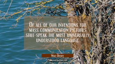 Of all of our inventions for mass communication pictures still speak the most universally understoo